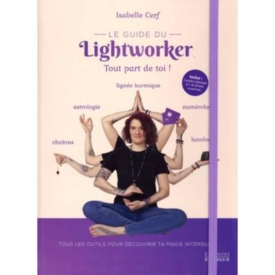 Le Guide du Lightworker Tout part de toi ! Isabelle Cerf